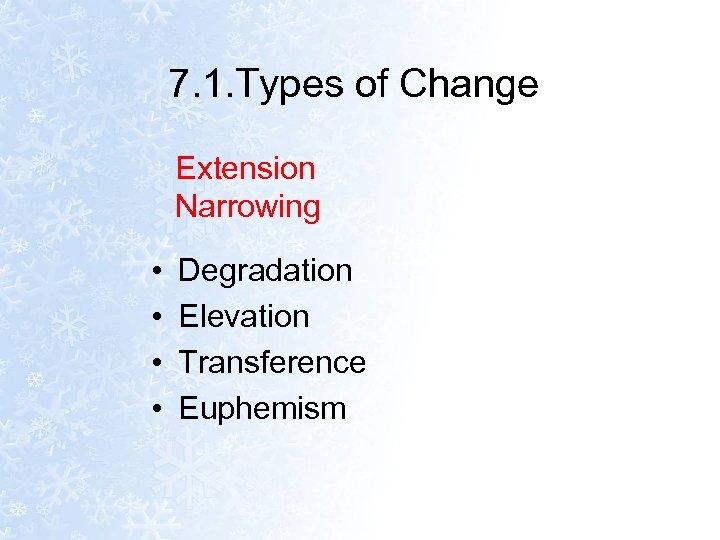 7. 1. Types of Change Extension Narrowing • • Degradation Elevation Transference Euphemism
