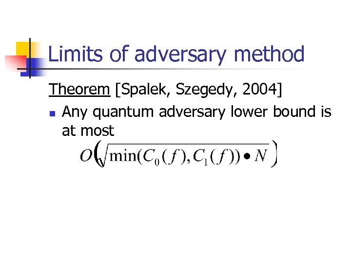 Limits of adversary method Theorem [Spalek, Szegedy, 2004] n Any quantum adversary lower bound