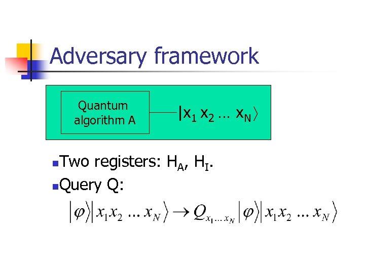 Adversary framework Quantum algorithm A |x 1 x 2 … x. N Two registers: