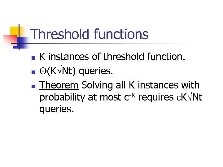 Threshold functions n n n K instances of threshold function. (K Nt) queries. Theorem