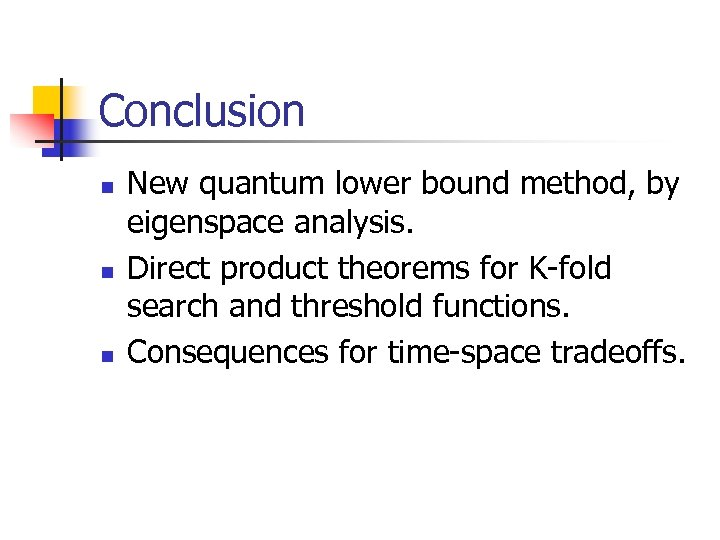 Conclusion n New quantum lower bound method, by eigenspace analysis. Direct product theorems for