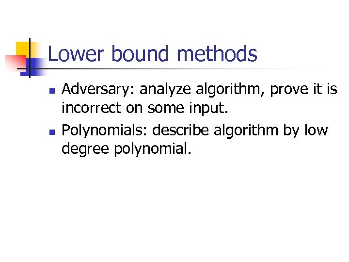 Lower bound methods n n Adversary: analyze algorithm, prove it is incorrect on some