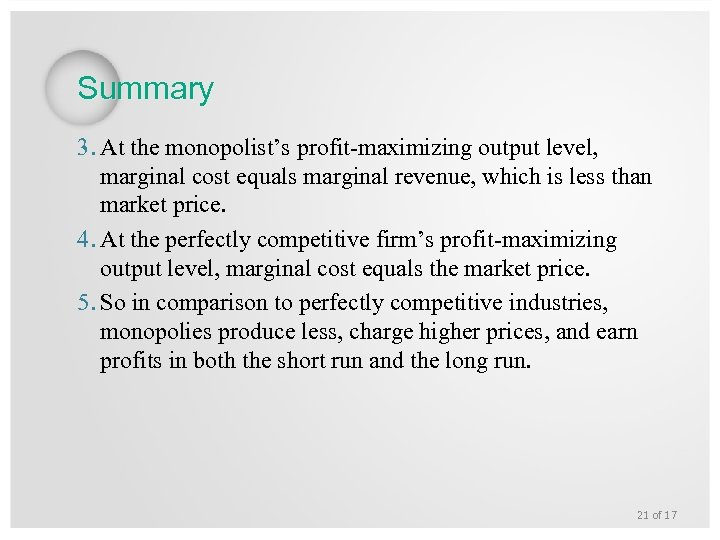 Summary 3. At the monopolist's profit-maximizing output level, marginal cost equals marginal revenue, which