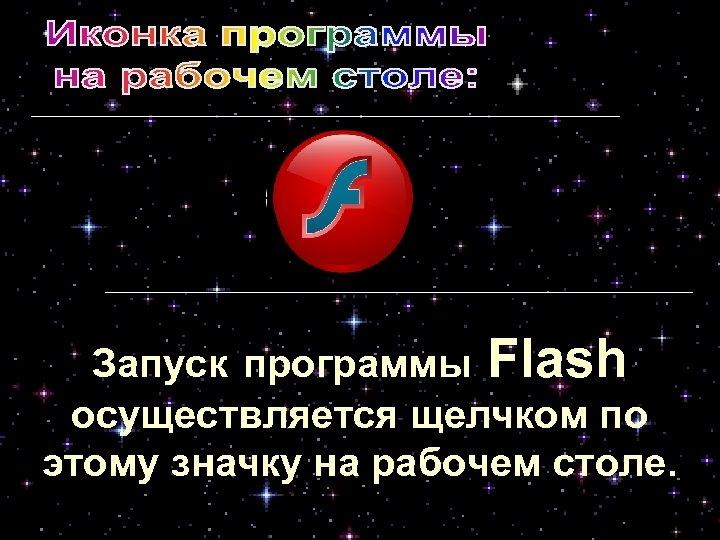 Запуск программы Flash осуществляется щелчком по этому значку на рабочем столе.