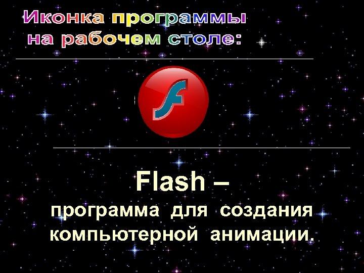 Flash – программа для создания компьютерной анимации.