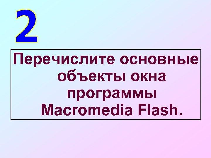 Перечислите основные объекты окна программы Macromedia Flash.