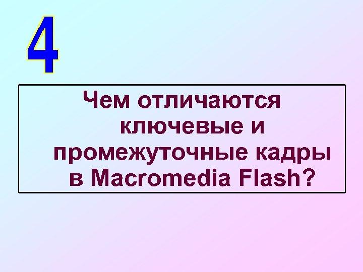 Чем отличаются ключевые и промежуточные кадры в Macromedia Flash?