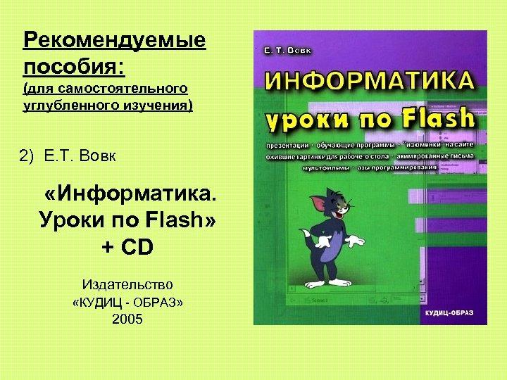 Рекомендуемые пособия: (для самостоятельного углубленного изучения) 2) E. T. Вовк «Информатика. Уроки по Flash»