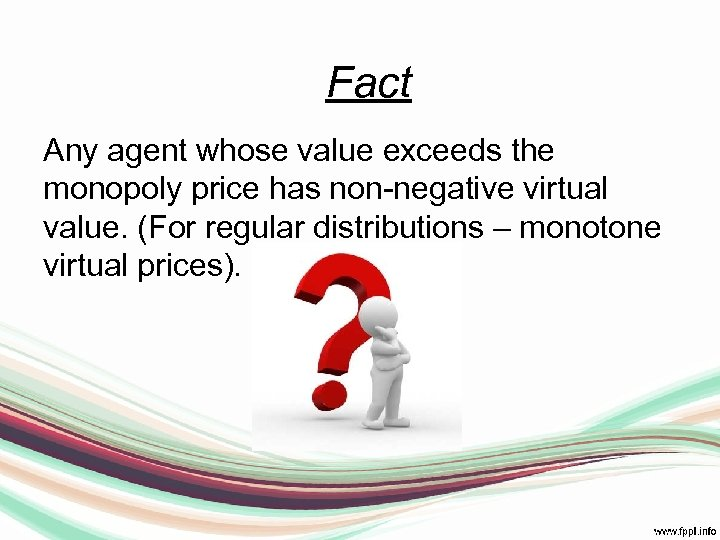 Fact Any agent whose value exceeds the monopoly price has non-negative virtual value. (For