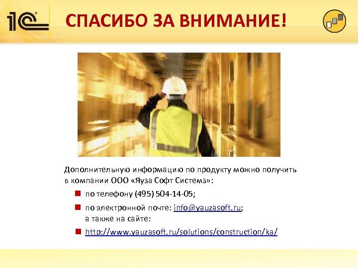 СПАСИБО ЗА ВНИМАНИЕ! Дополнительную информацию по продукту можно получить в компании ООО «Яуза Софт