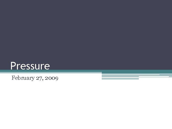 Pressure February 27, 2009