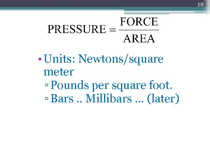 10 • Units: Newtons/square meter ▫ Pounds per square foot. ▫ Bars. . Millibars