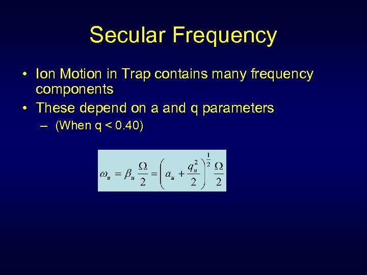 Secular Frequency • Ion Motion in Trap contains many frequency components • These depend