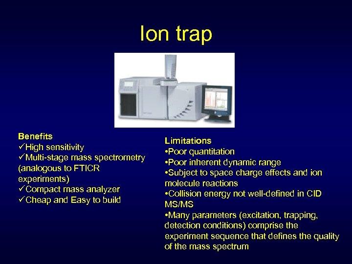 Ion trap Benefits üHigh sensitivity üMulti-stage mass spectrometry (analogous to FTICR experiments) üCompact mass