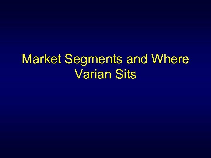 Market Segments and Where Varian Sits
