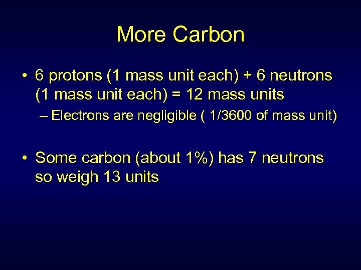 More Carbon • 6 protons (1 mass unit each) + 6 neutrons (1 mass