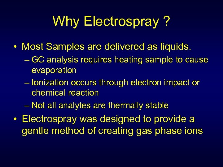 Why Electrospray ? • Most Samples are delivered as liquids. – GC analysis requires