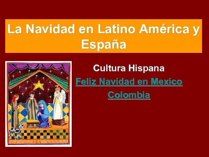 La Navidad en Latino América y España Cultura Hispana Feliz Navidad en Mexico Colombia