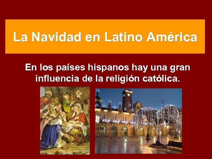 La Navidad en Latino América En los países hispanos hay una gran influencia de