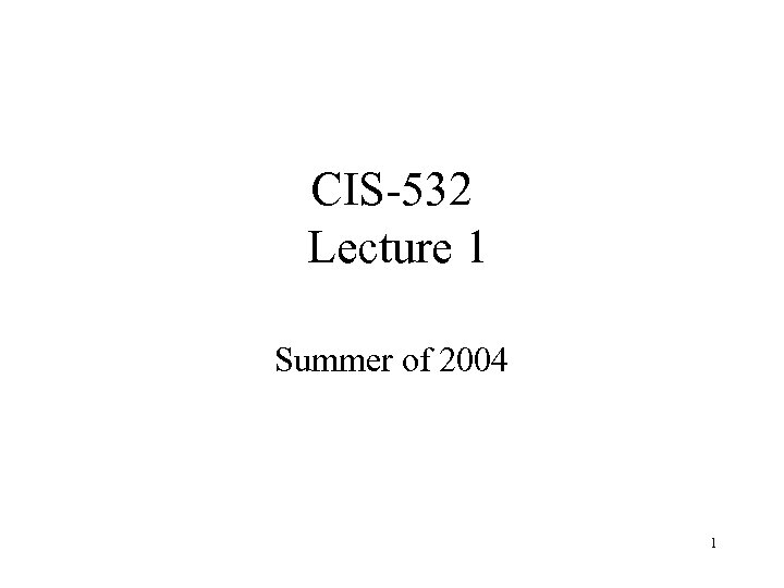 CIS-532 Lecture 1 Summer of 2004 1