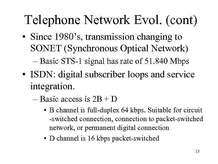 Telephone Network Evol. (cont) • Since 1980's, transmission changing to SONET (Synchronous Optical Network)