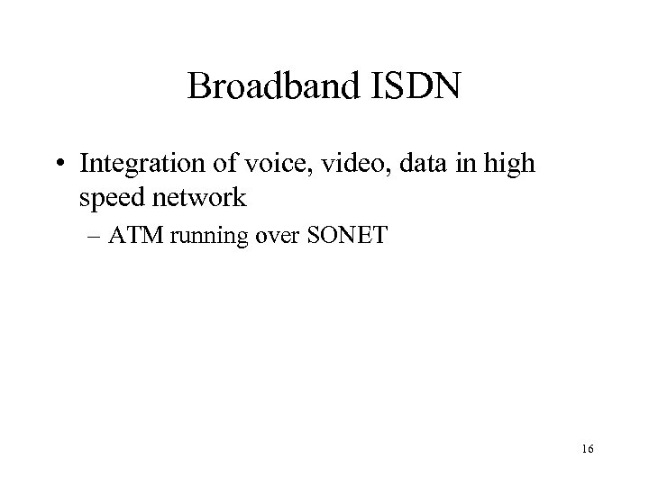 Broadband ISDN • Integration of voice, video, data in high speed network – ATM