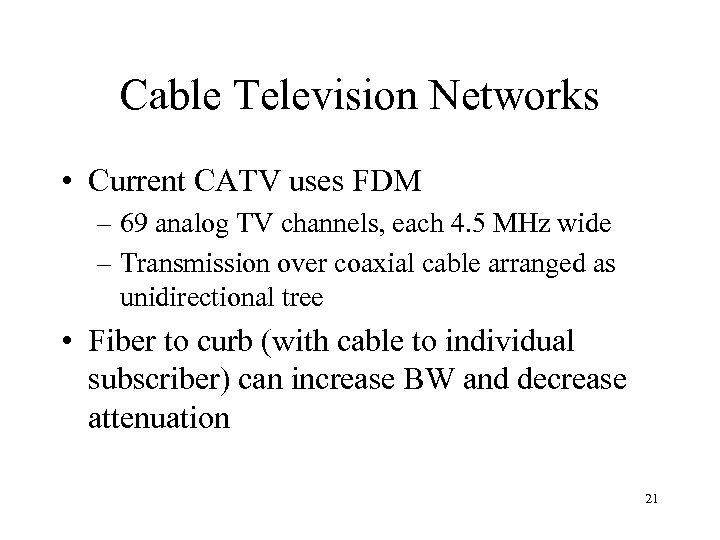 Cable Television Networks • Current CATV uses FDM – 69 analog TV channels, each