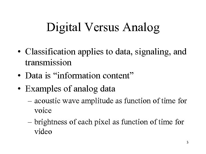 Digital Versus Analog • Classification applies to data, signaling, and transmission • Data is
