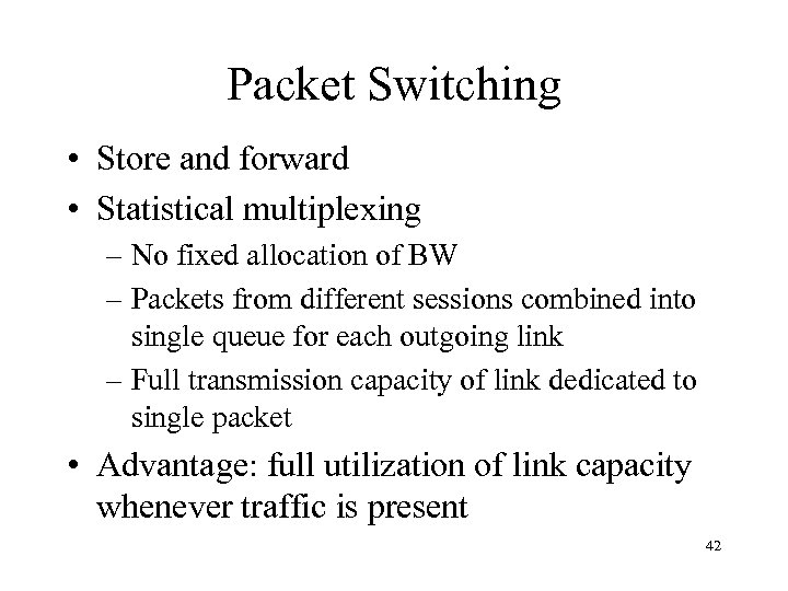Packet Switching • Store and forward • Statistical multiplexing – No fixed allocation of