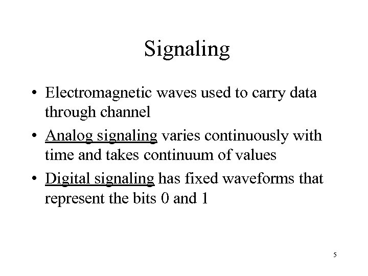 Signaling • Electromagnetic waves used to carry data through channel • Analog signaling varies