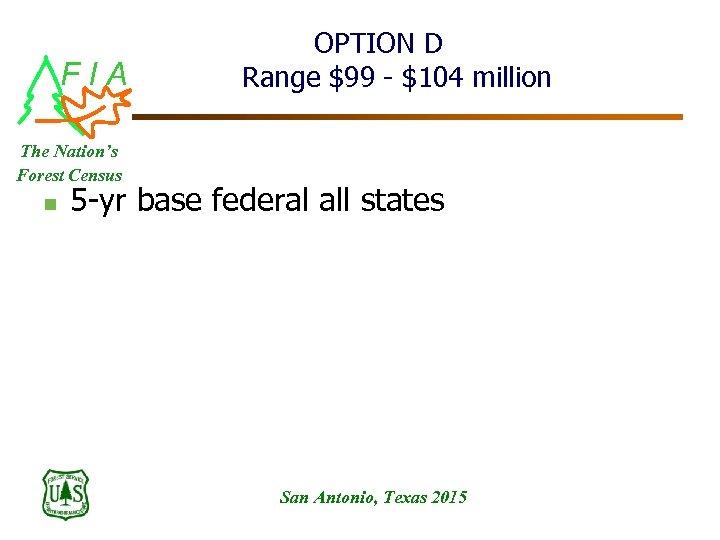 FIA OPTION D Range $99 - $104 million The Nation's Forest Census n 5