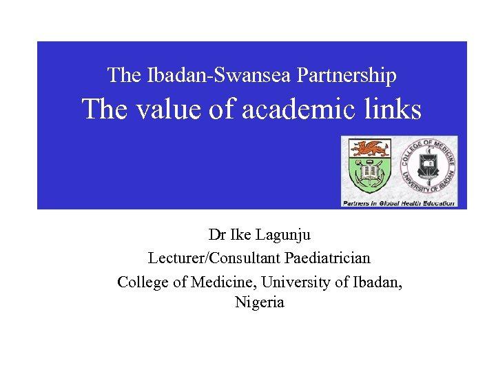 The Ibadan-Swansea Partnership The value of academic links Dr Ike Lagunju Lecturer/Consultant Paediatrician College