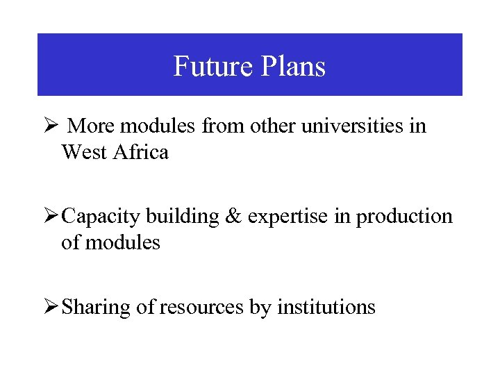 Future Plans Ø More modules from other universities in West Africa Ø Capacity building