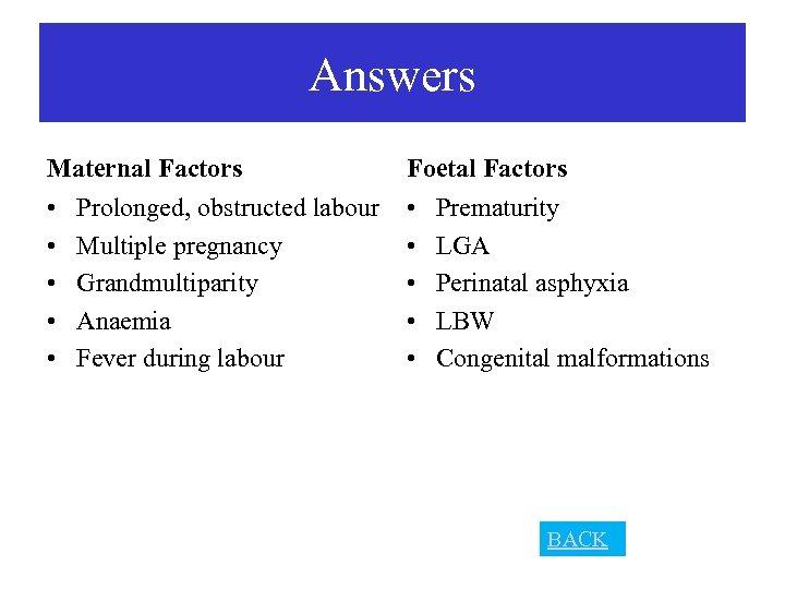 Answers Maternal Factors Foetal Factors • • • Prolonged, obstructed labour Multiple pregnancy Grandmultiparity