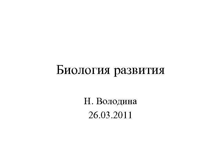 Биология развития Н. Володина 26. 03. 2011