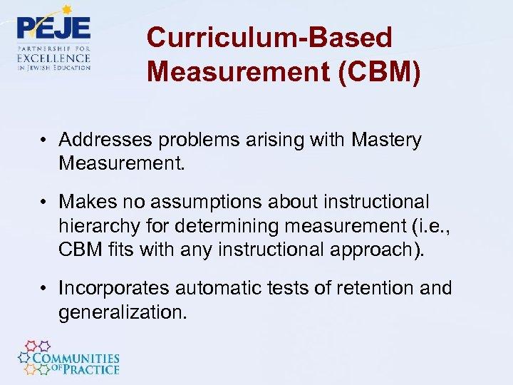 Curriculum-Based Measurement (CBM) • Addresses problems arising with Mastery Measurement. • Makes no assumptions