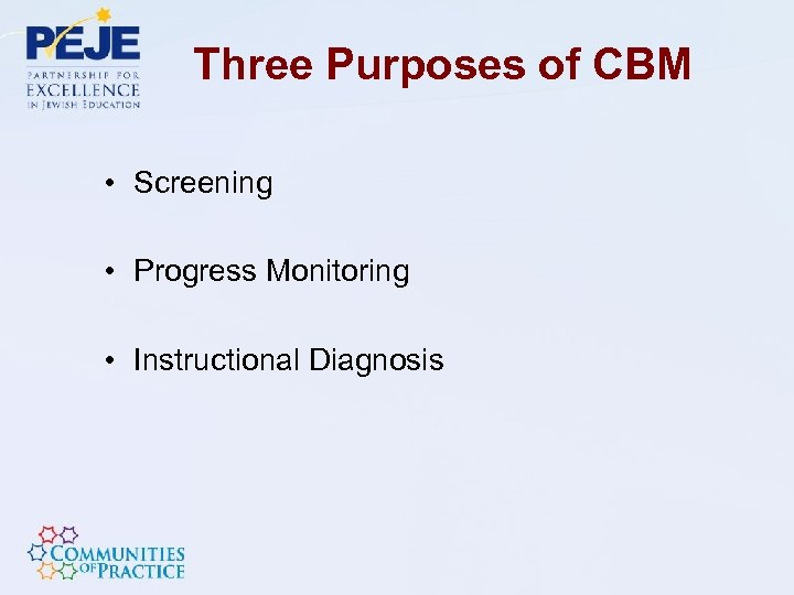 Three Purposes of CBM • Screening • Progress Monitoring • Instructional Diagnosis