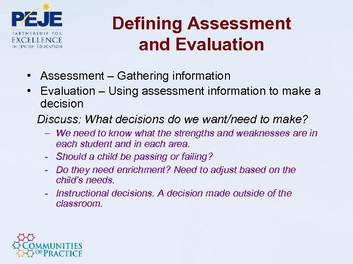 Defining Assessment and Evaluation • Assessment – Gathering information • Evaluation – Using assessment