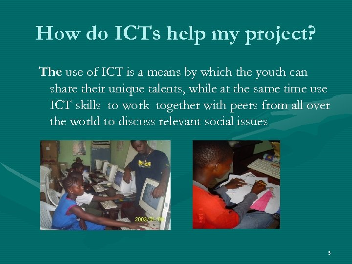 How do ICTs help my project? The use of ICT is a means by