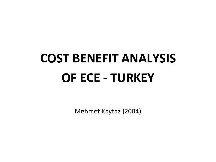COST BENEFIT ANALYSIS OF ECE - TURKEY Mehmet Kaytaz (2004)