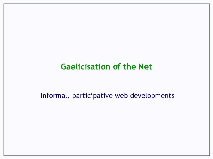 Gaelicisation of the Net Informal, participative web developments