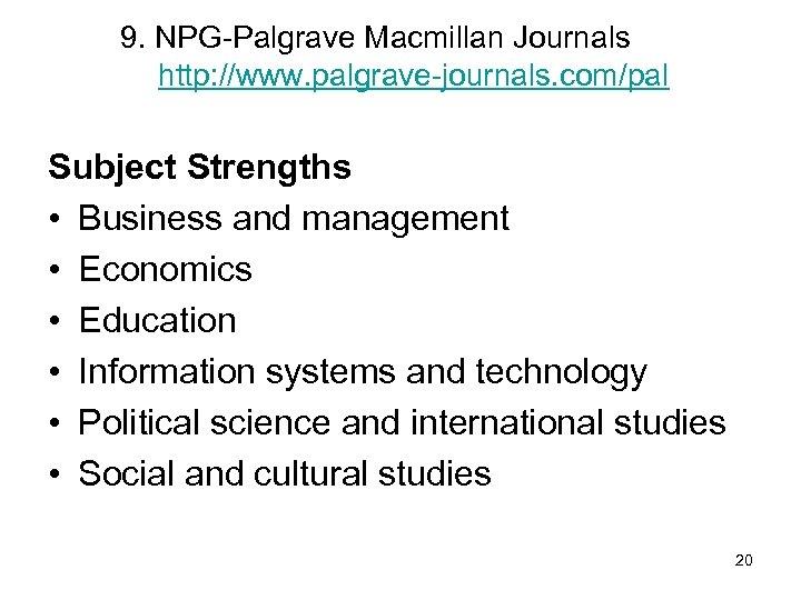 9. NPG-Palgrave Macmillan Journals http: //www. palgrave-journals. com/pal Subject Strengths • Business and management