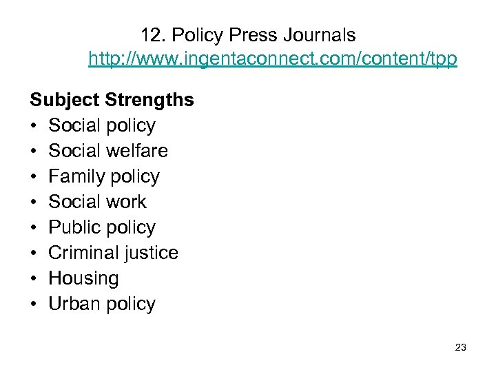 12. Policy Press Journals http: //www. ingentaconnect. com/content/tpp Subject Strengths • Social policy •