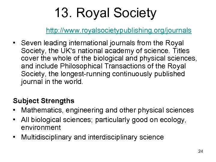 13. Royal Society http: //www. royalsocietypublishing. org/journals • Seven leading international journals from the