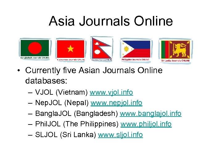 Asia Journals Online • Currently five Asian Journals Online databases: – – – VJOL