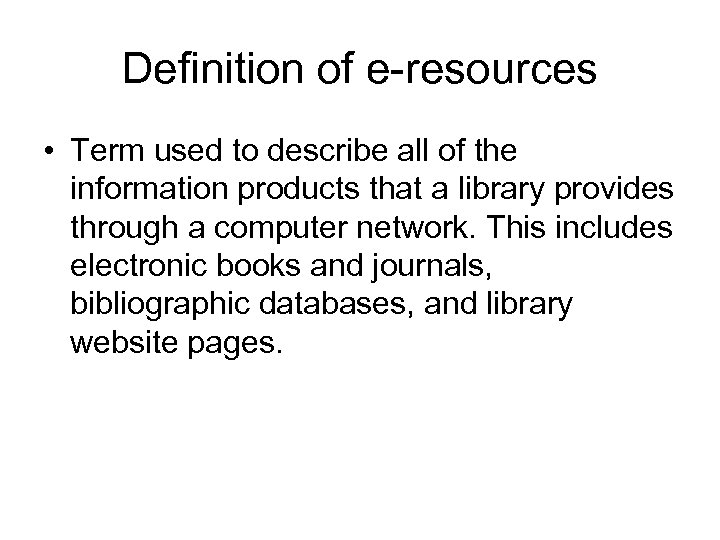 Definition of e-resources • Term used to describe all of the information products that