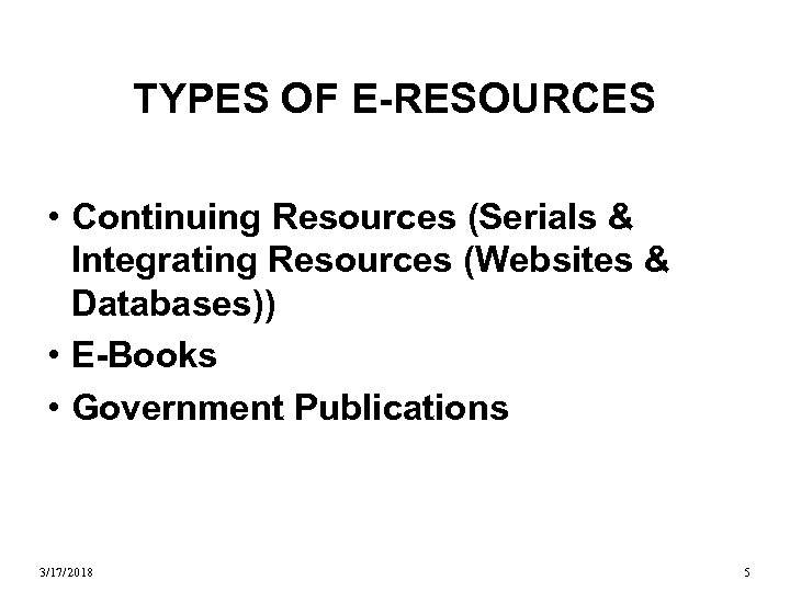 TYPES OF E-RESOURCES • Continuing Resources (Serials & Integrating Resources (Websites & Databases)) •