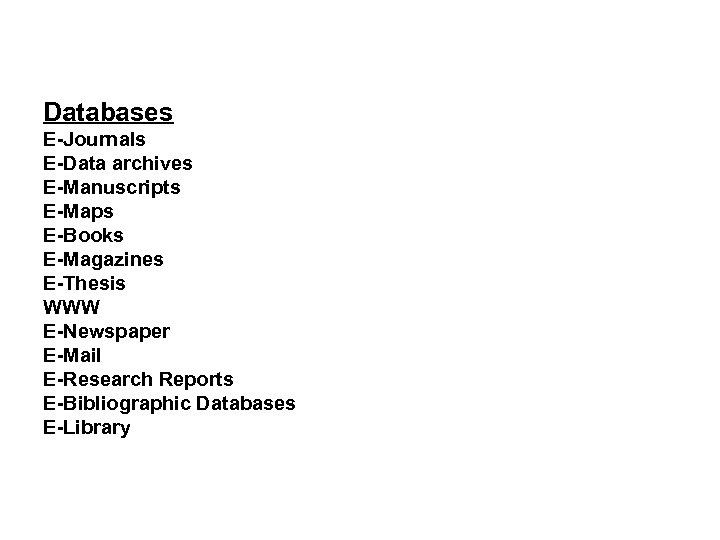 Databases E-Journals E-Data archives E-Manuscripts E-Maps E-Books E-Magazines E-Thesis WWW E-Newspaper E-Mail E-Research Reports