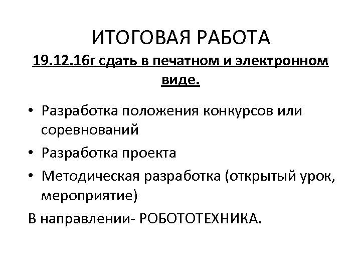 ИТОГОВАЯ РАБОТА 19. 12. 16 г сдать в печатном и электронном виде. • Разработка