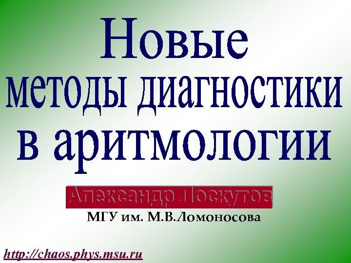 МГУ им. М. В. Ломоносова http: //chaos. phys. msu. ru